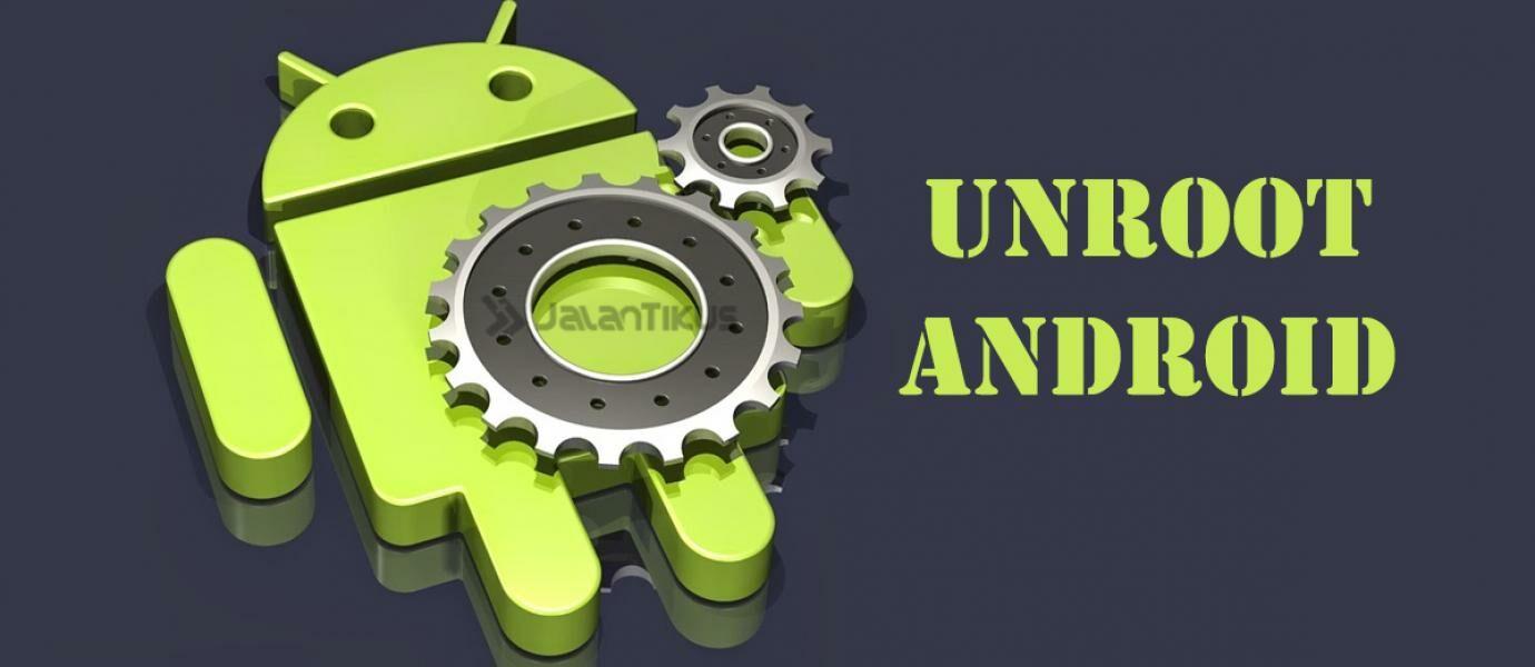 5 Cara Mudah Unroot Smartphone Dan Tablet Android Terbaru